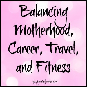 Balancing Motherhood, Career, Travel, and Fitness