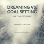 Dreaming vs. Goal Setting: Five Years From Now