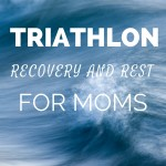 Triathlon Recovery and Rest Time for Moms